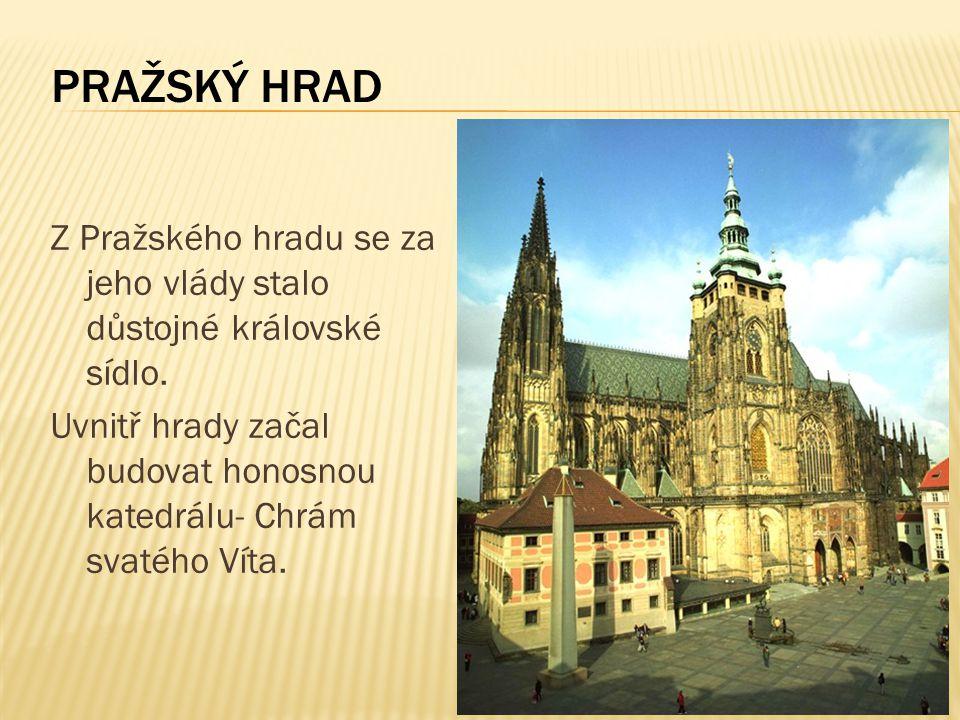 PRAŽSKÝ HRAD Z Pražského hradu se za jeho vlády stalo důstojné královské sídlo.