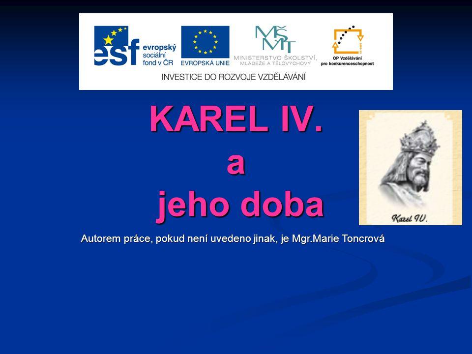 KAREL IV. a jeho doba Autorem práce, pokud není uvedeno jinak, je Mgr.Marie Toncrová