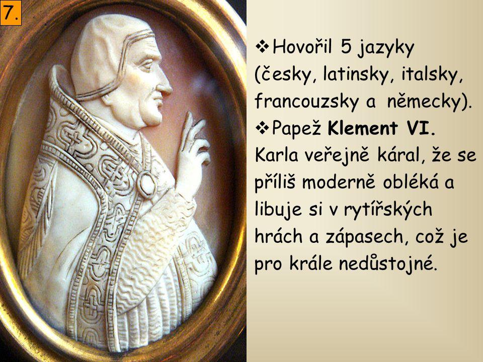 7. Hovořil 5 jazyky. (česky, latinsky, italsky, francouzsky a německy). Papež Klement VI. Karla veřejně káral, že se.