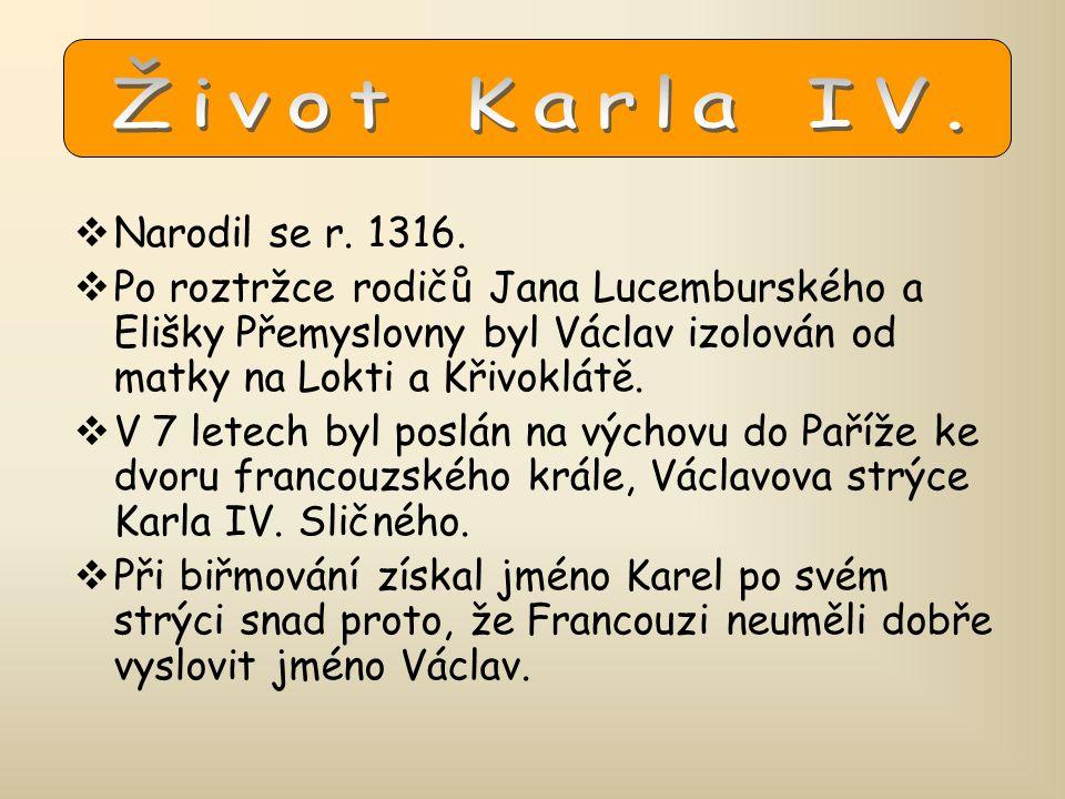 Život Karla IV. Narodil se r. 1316. Po roztržce rodičů Jana Lucemburského a Elišky Přemyslovny byl Václav izolován od matky na Lokti a Křivoklátě.
