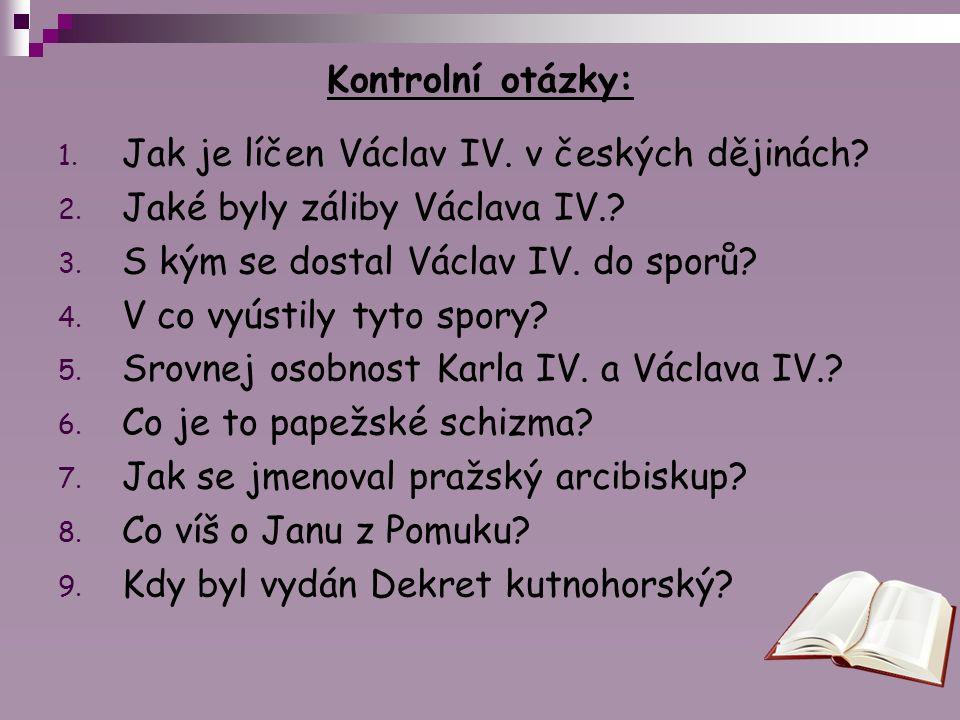 Kontrolní otázky: Jak je líčen Václav IV. v českých dějinách Jaké byly záliby Václava IV. S kým se dostal Václav IV. do sporů
