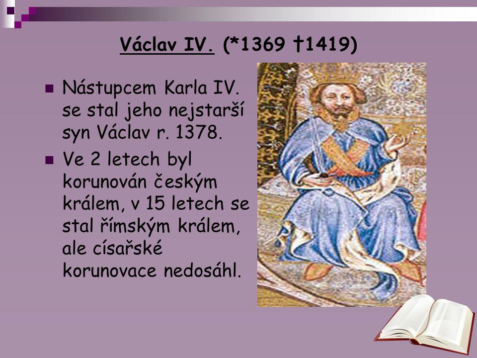 Václav IV. (*1369 †1419) Nástupcem Karla IV. se stal jeho nejstarší syn Václav r. 1378.