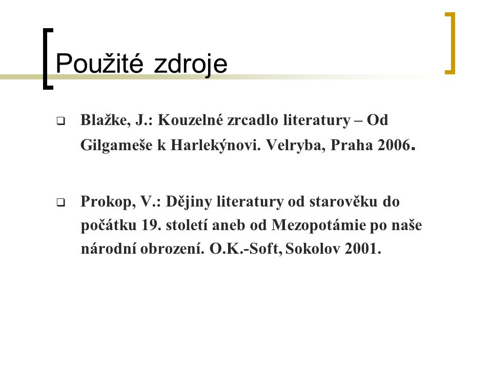 Použité zdroje Blažke, J.: Kouzelné zrcadlo literatury – Od Gilgameše k Harlekýnovi. Velryba, Praha 2006.