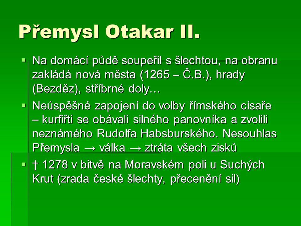 Přemysl Otakar II. Na domácí půdě soupeřil s šlechtou, na obranu zakládá nová města (1265 – Č.B.), hrady (Bezděz), stříbrné doly…