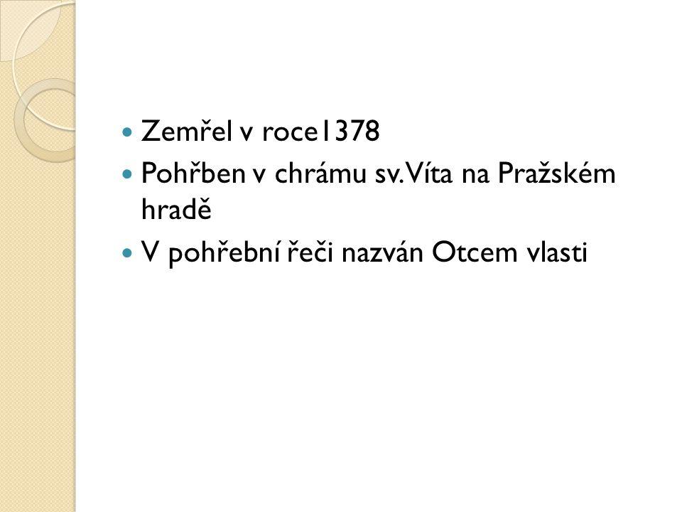 Zemřel v roce1378 Pohřben v chrámu sv. Víta na Pražském hradě V pohřební řeči nazván Otcem vlasti