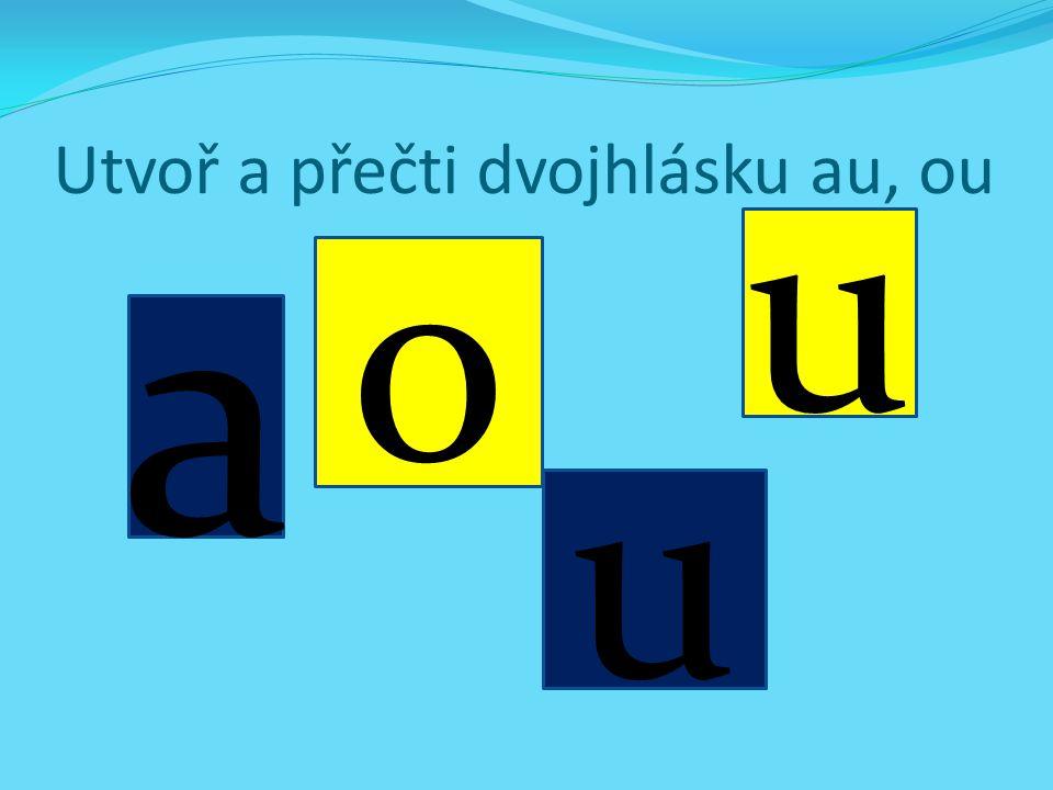 Utvoř a přečti dvojhlásku au, ou
