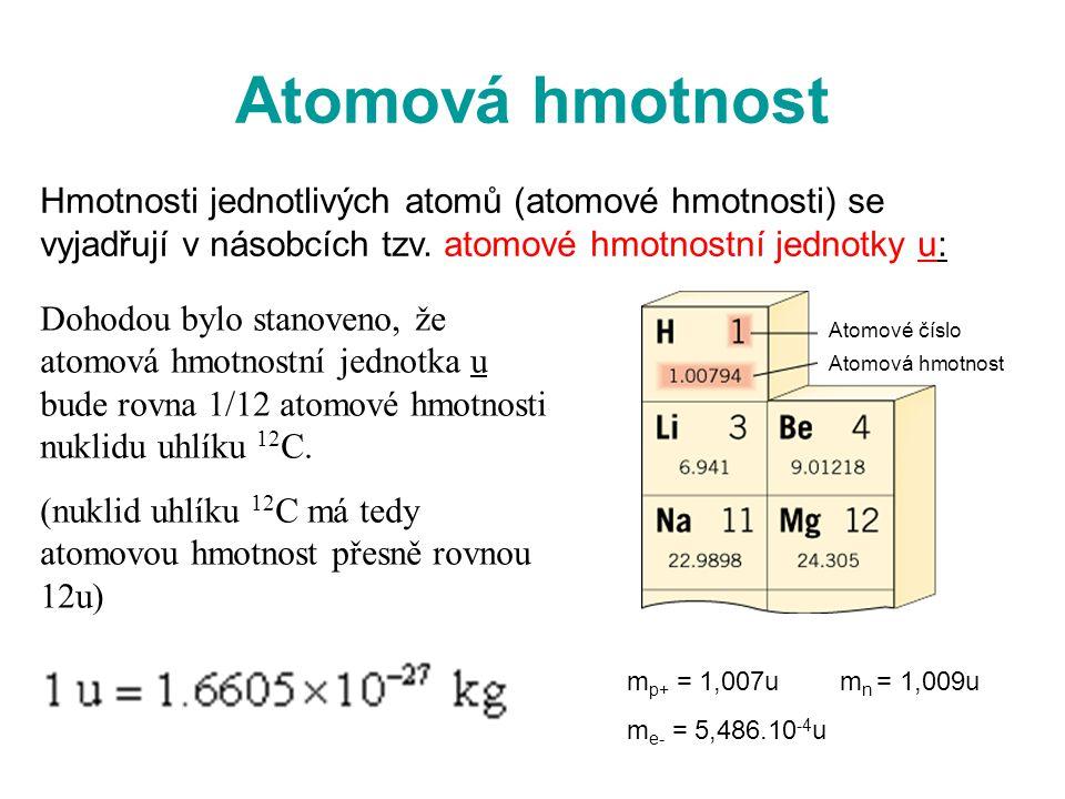 Atomová hmotnost Hmotnosti jednotlivých atomů (atomové hmotnosti) se vyjadřují v násobcích tzv. atomové hmotnostní jednotky u: