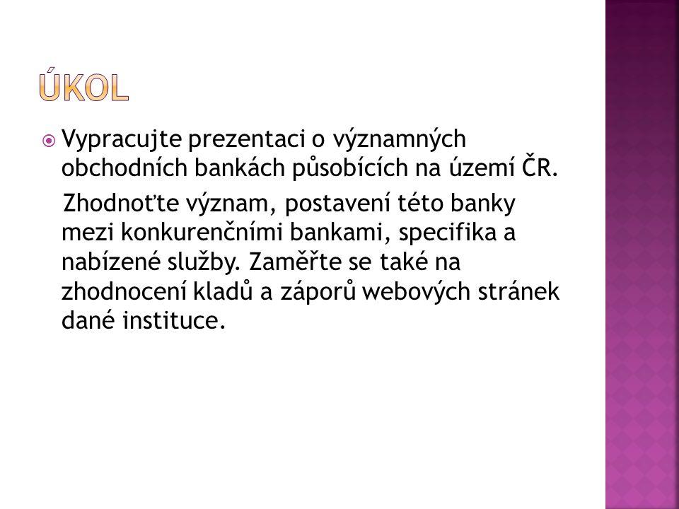 ÚKOL Vypracujte prezentaci o významných obchodních bankách působících na území ČR.