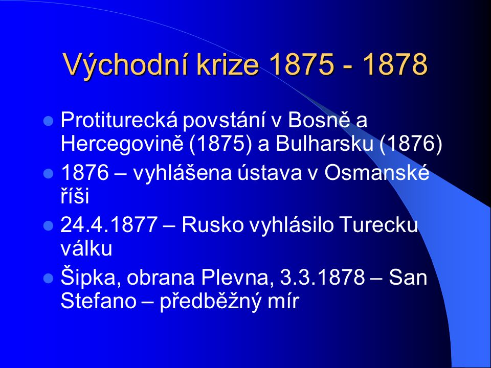 Východní krize 1875 - 1878 Protiturecká povstání v Bosně a Hercegovině (1875) a Bulharsku (1876) 1876 – vyhlášena ústava v Osmanské říši.