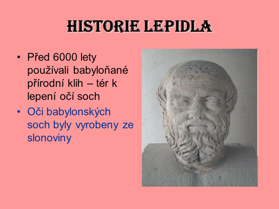 HISTORIE LEPIDLA Před 6000 lety používali babyloňané přírodní klih – tér k lepení očí soch.