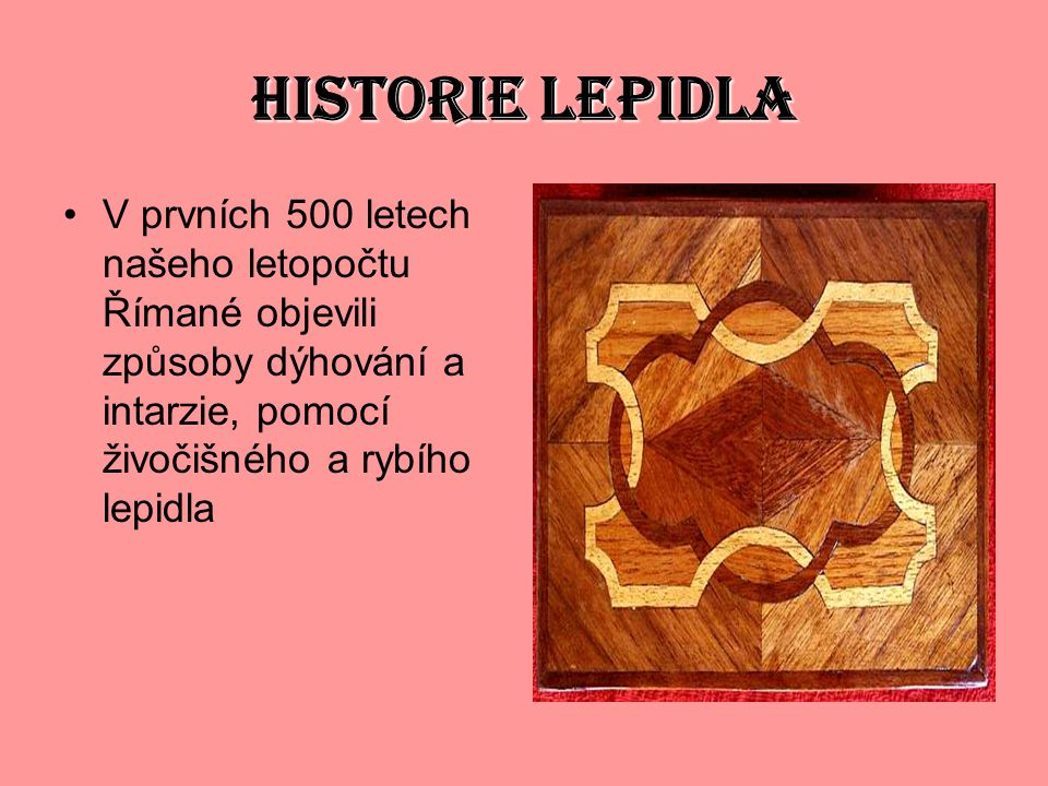 HISTORIE LEPIDLA V prvních 500 letech našeho letopočtu Římané objevili způsoby dýhování a intarzie, pomocí živočišného a rybího lepidla.