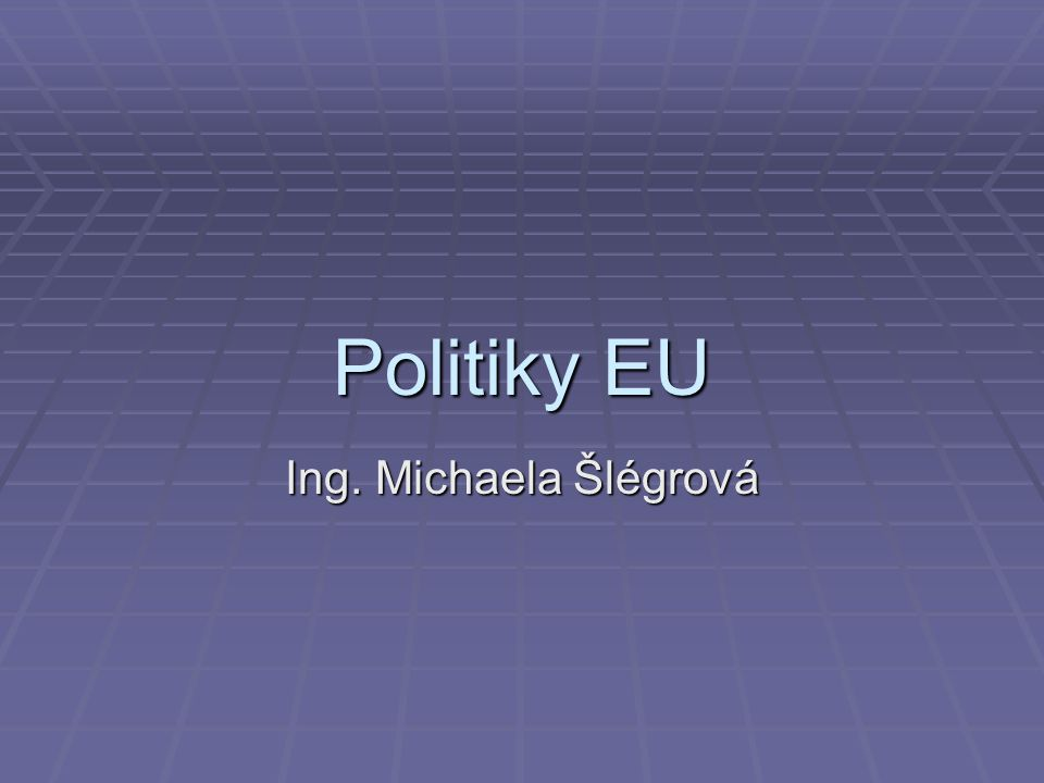 Politiky EU Ing. Michaela Šlégrová