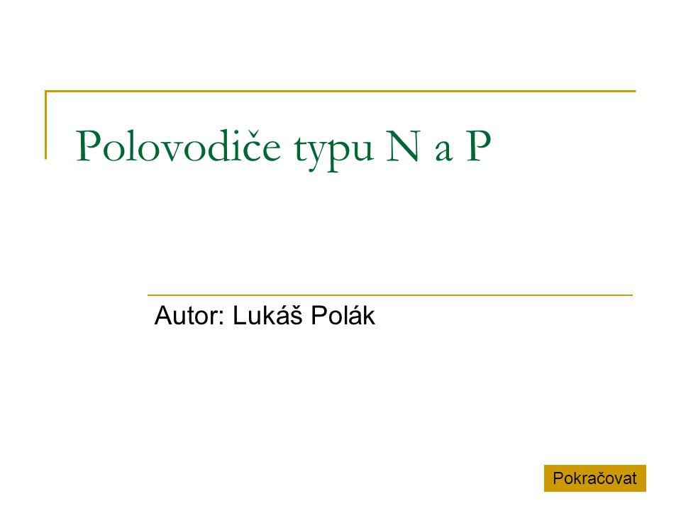 Polovodiče typu N a P Autor: Lukáš Polák Pokračovat
