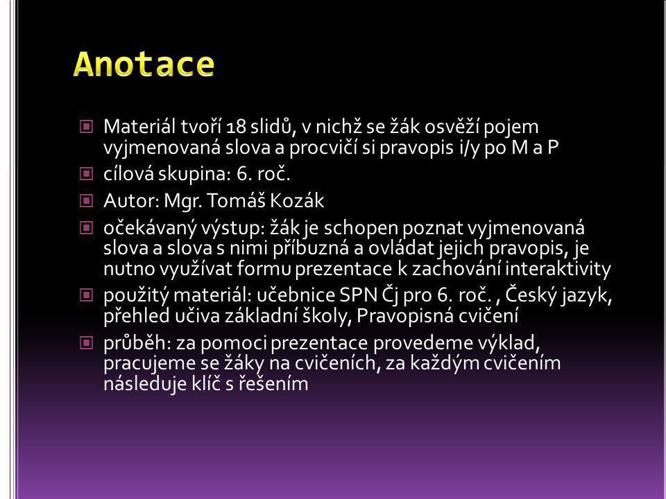 Anotace Materiál tvoří 18 slidů, v nichž se žák osvěží pojem vyjmenovaná slova a procvičí si pravopis i/y po M a P.