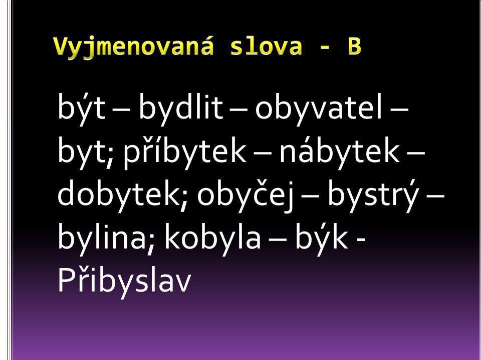 Vyjmenovaná slova - B být – bydlit – obyvatel – byt; příbytek – nábytek – dobytek; obyčej – bystrý – bylina; kobyla – býk - Přibyslav.