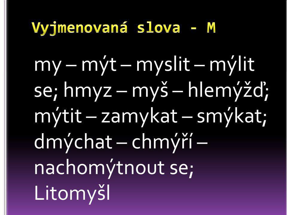 Vyjmenovaná slova - M my – mýt – myslit – mýlit se; hmyz – myš – hlemýžď; mýtit – zamykat – smýkat; dmýchat – chmýří – nachomýtnout se; Litomyšl.