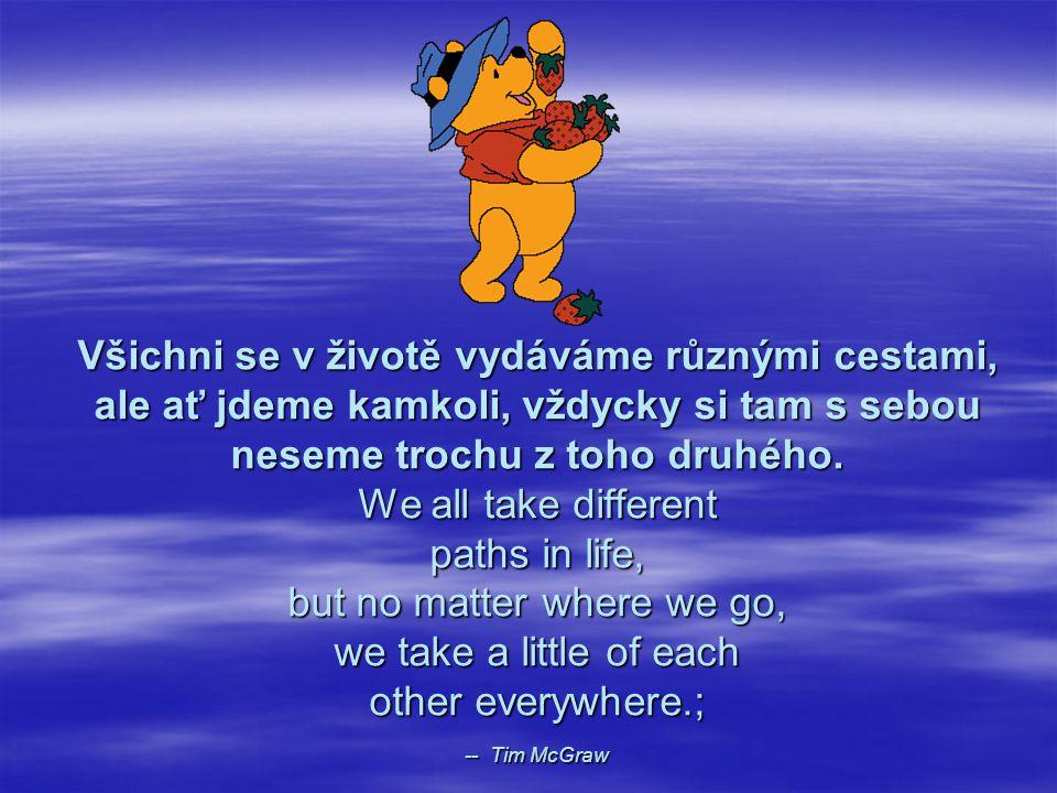 Všichni se v životě vydáváme různými cestami, ale ať jdeme kamkoli, vždycky si tam s sebou neseme trochu z toho druhého.