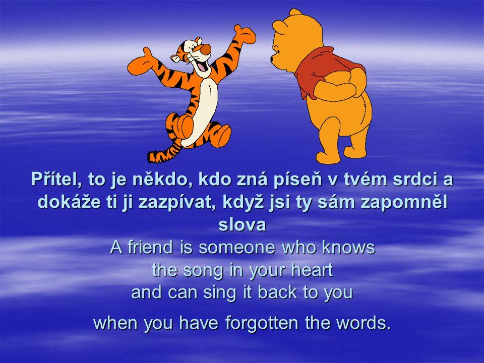 Přítel, to je někdo, kdo zná píseň v tvém srdci a dokáže ti ji zazpívat, když jsi ty sám zapomněl slova A friend is someone who knows the song in your heart and can sing it back to you when you have forgotten the words.