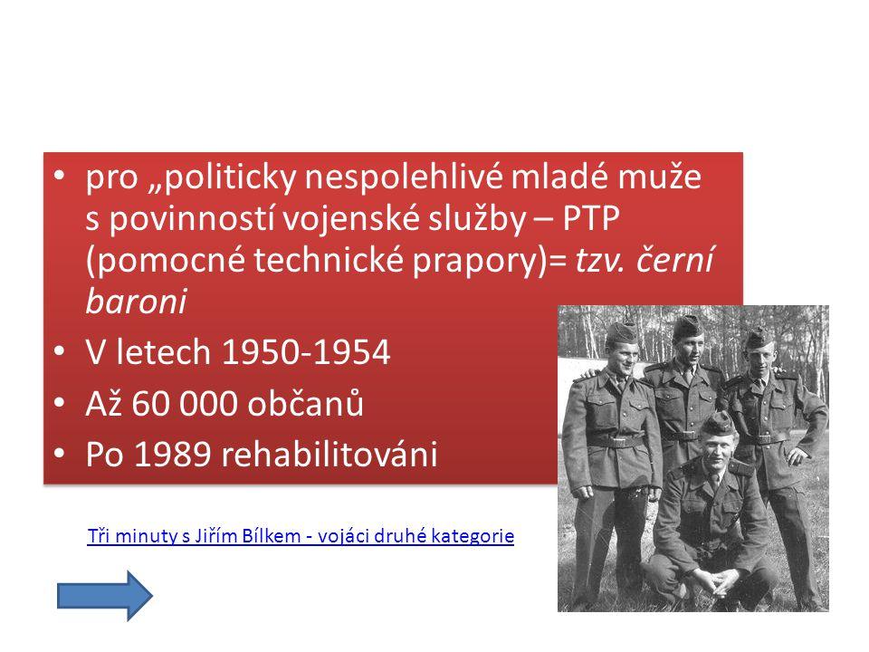 """pro """"politicky nespolehlivé mladé muže s povinností vojenské služby – PTP (pomocné technické prapory)= tzv. černí baroni"""