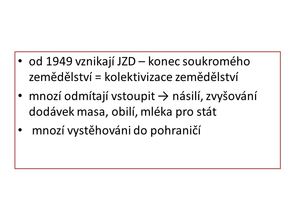 od 1949 vznikají JZD – konec soukromého zemědělství = kolektivizace zemědělství
