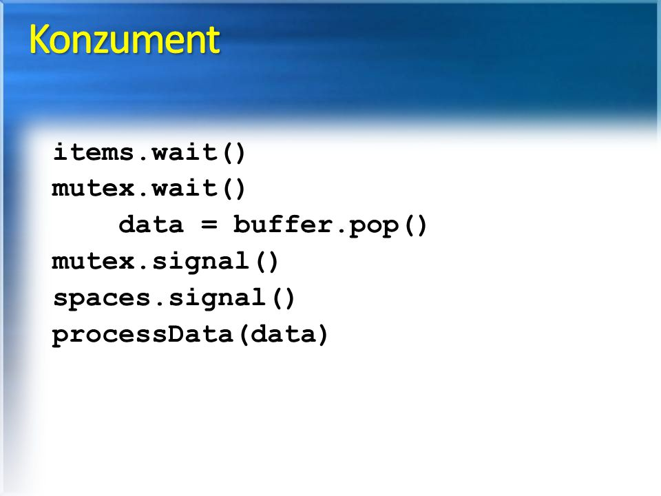 Konzument items.wait() mutex.wait() data = buffer.pop() mutex.signal()