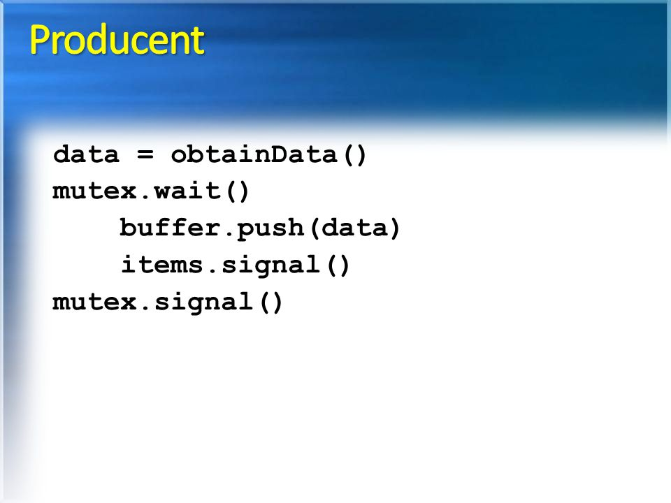 Producent data = obtainData() mutex.wait() buffer.push(data)