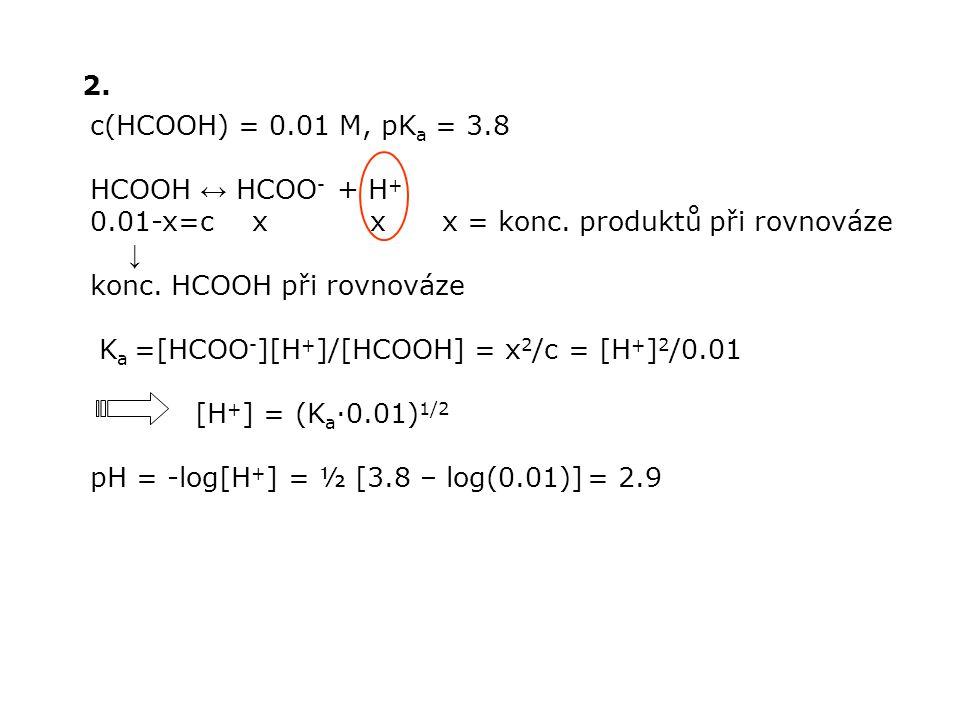 2. c(HCOOH) = 0.01 M, pKa = 3.8. HCOOH ↔ HCOO- + H+ 0.01-x=c x x x = konc. produktů při rovnováze.