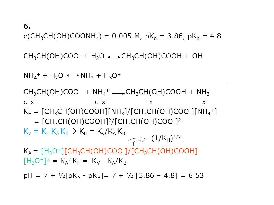 6. c(CH3CH(OH)COONH4) = 0.005 M, pKa = 3.86, pKb = 4.8. CH3CH(OH)COO- + H2O CH3CH(OH)COOH + OH-