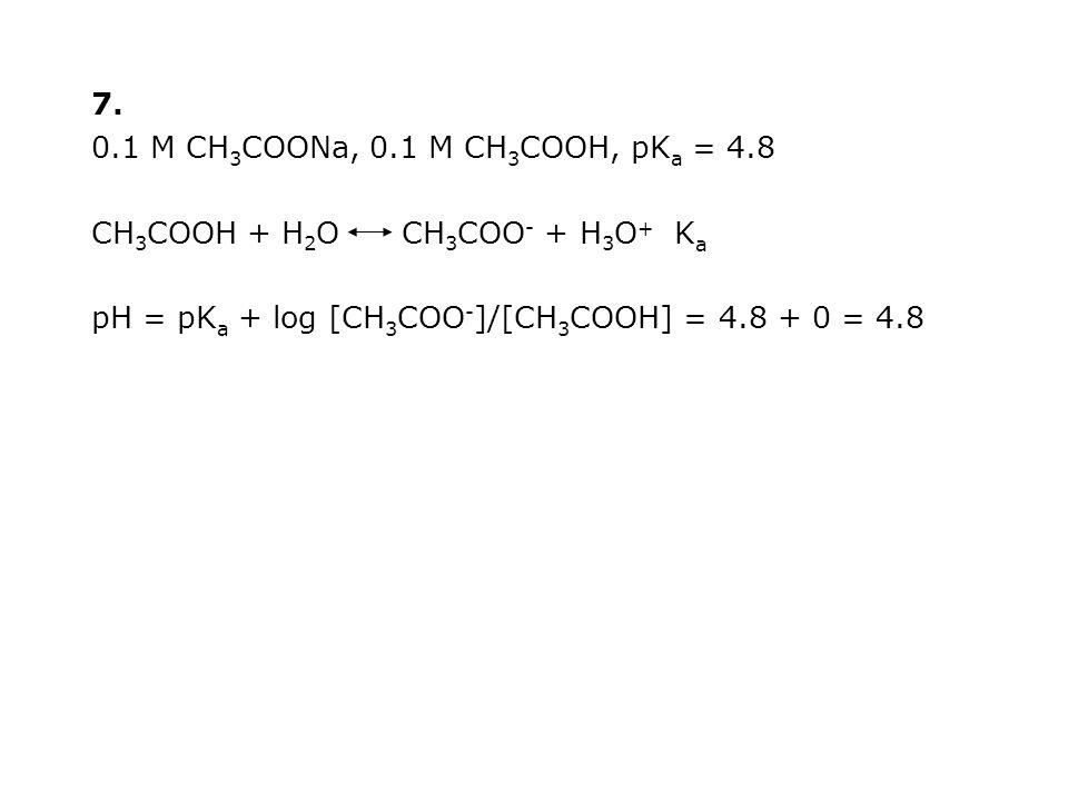 7. 0.1 M CH3COONa, 0.1 M CH3COOH, pKa = 4.8. CH3COOH + H2O CH3COO- + H3O+ Ka.