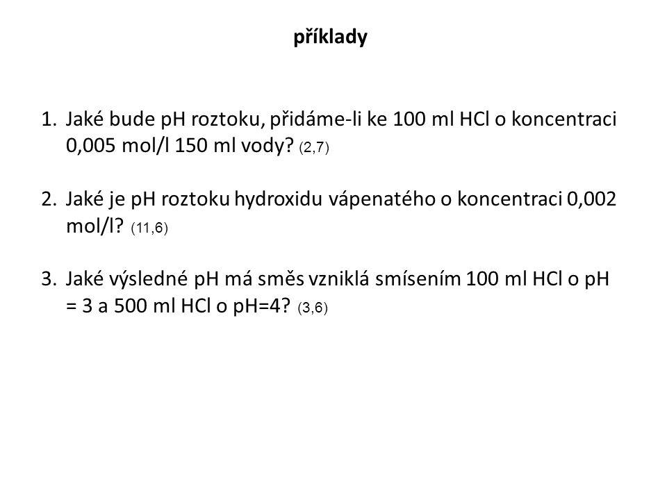 příklady Jaké bude pH roztoku, přidáme-li ke 100 ml HCl o koncentraci 0,005 mol/l 150 ml vody (2,7)