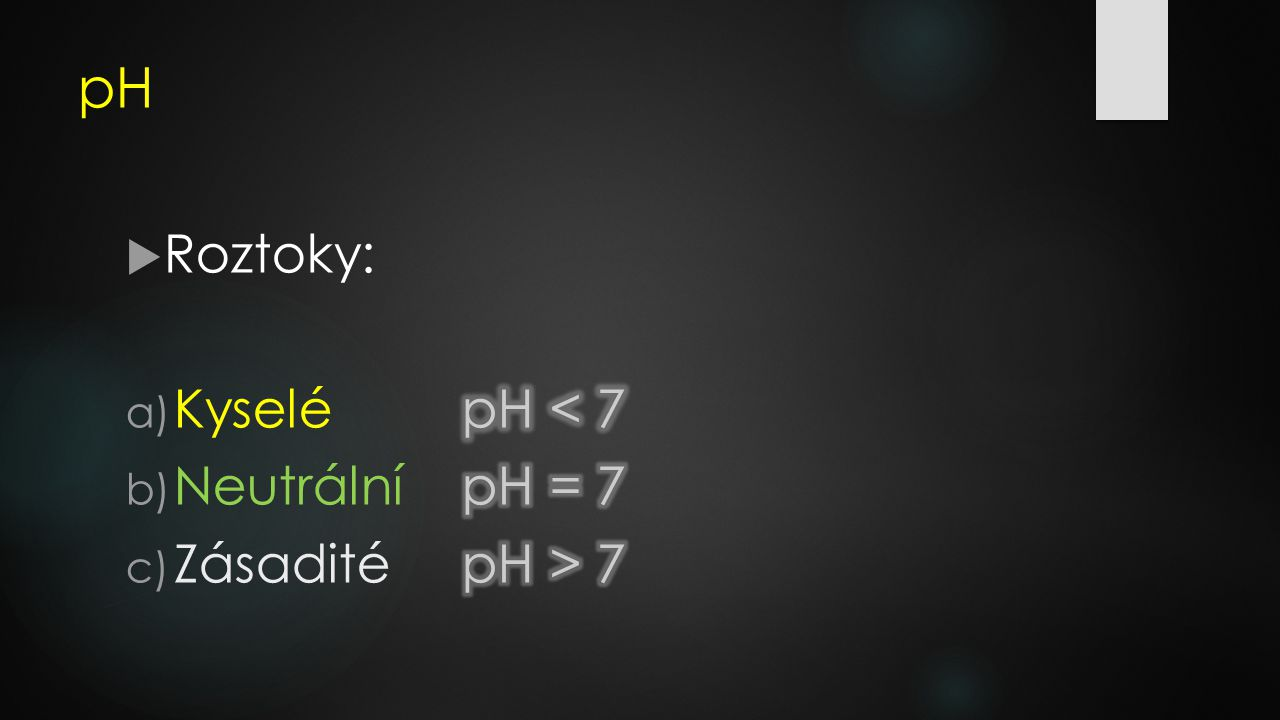 pH Roztoky: Kyselé pH < 7 Neutrální pH = 7 Zásadité pH > 7