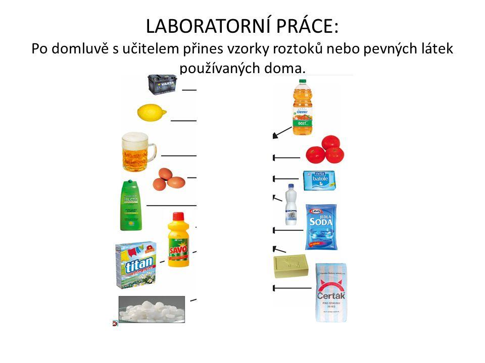 LABORATORNÍ PRÁCE: Po domluvě s učitelem přines vzorky roztoků nebo pevných látek používaných doma.