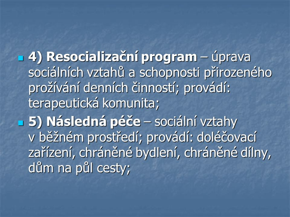 4) Resocializační program – úprava sociálních vztahů a schopnosti přirozeného prožívání denních činností; provádí: terapeutická komunita;