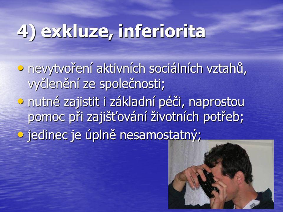 4) exkluze, inferiorita nevytvoření aktivních sociálních vztahů, vyčlenění ze společnosti;