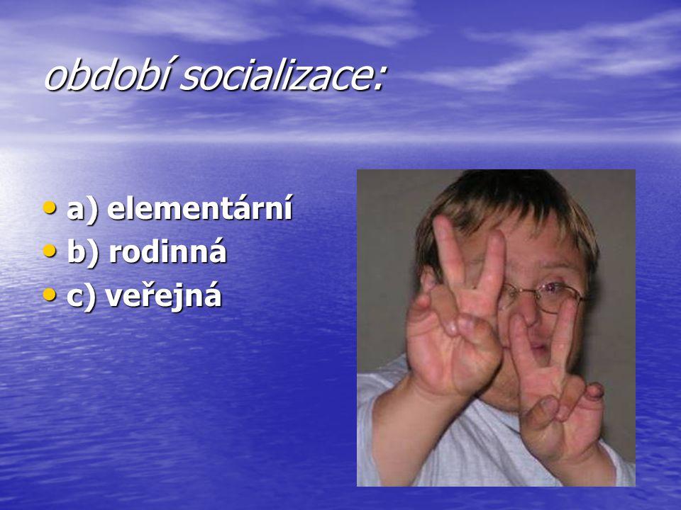 období socializace: a) elementární b) rodinná c) veřejná