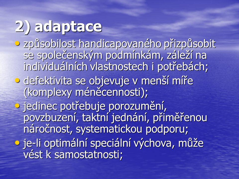 2) adaptace způsobilost handicapovaného přizpůsobit se společenským podmínkám, záleží na individuálních vlastnostech i potřebách;