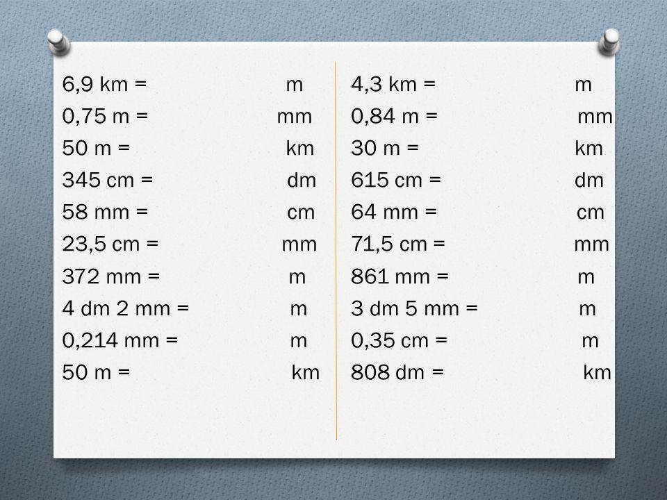 6,9 km = m 0,75 m = mm 50 m = km 345 cm = dm 58 mm = cm 23,5 cm = mm 372 mm = m 4 dm 2 mm = m 0,214 mm = m 50 m = km