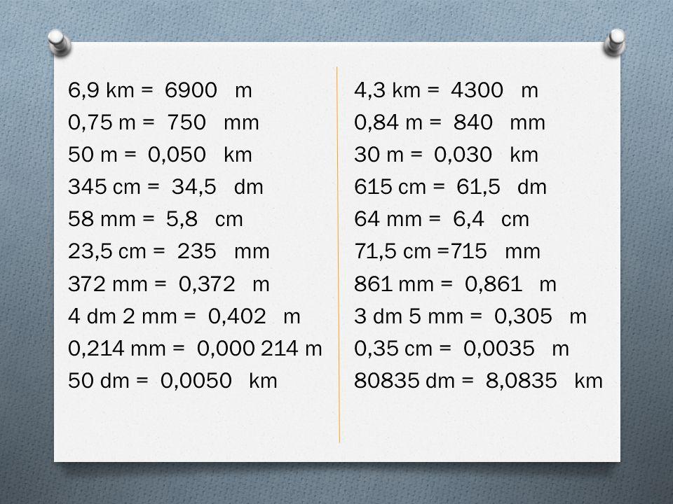 6,9 km = 6900 m 0,75 m = 750 mm 50 m = 0,050 km 345 cm = 34,5 dm 58 mm = 5,8 cm 23,5 cm = 235 mm 372 mm = 0,372 m 4 dm 2 mm = 0,402 m 0,214 mm = 0,000 214 m 50 dm = 0,0050 km