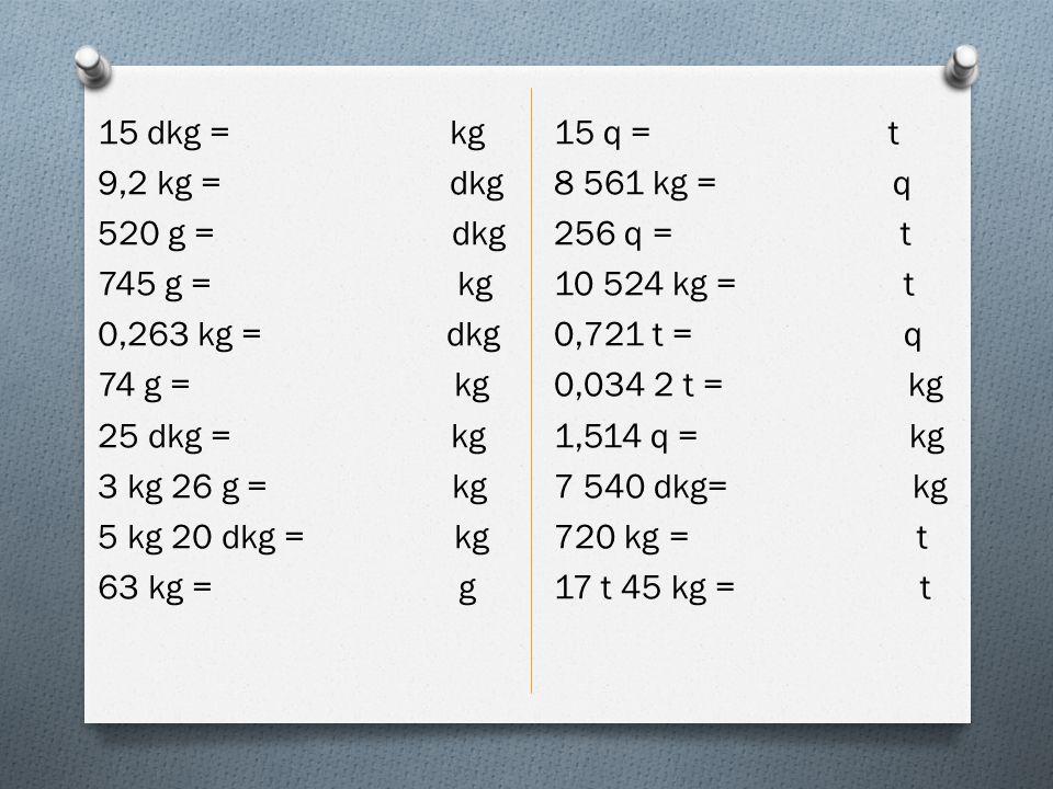 15 dkg = kg 9,2 kg = dkg 520 g = dkg 745 g = kg 0,263 kg = dkg 74 g = kg 25 dkg = kg 3 kg 26 g = kg 5 kg 20 dkg = kg 63 kg = g