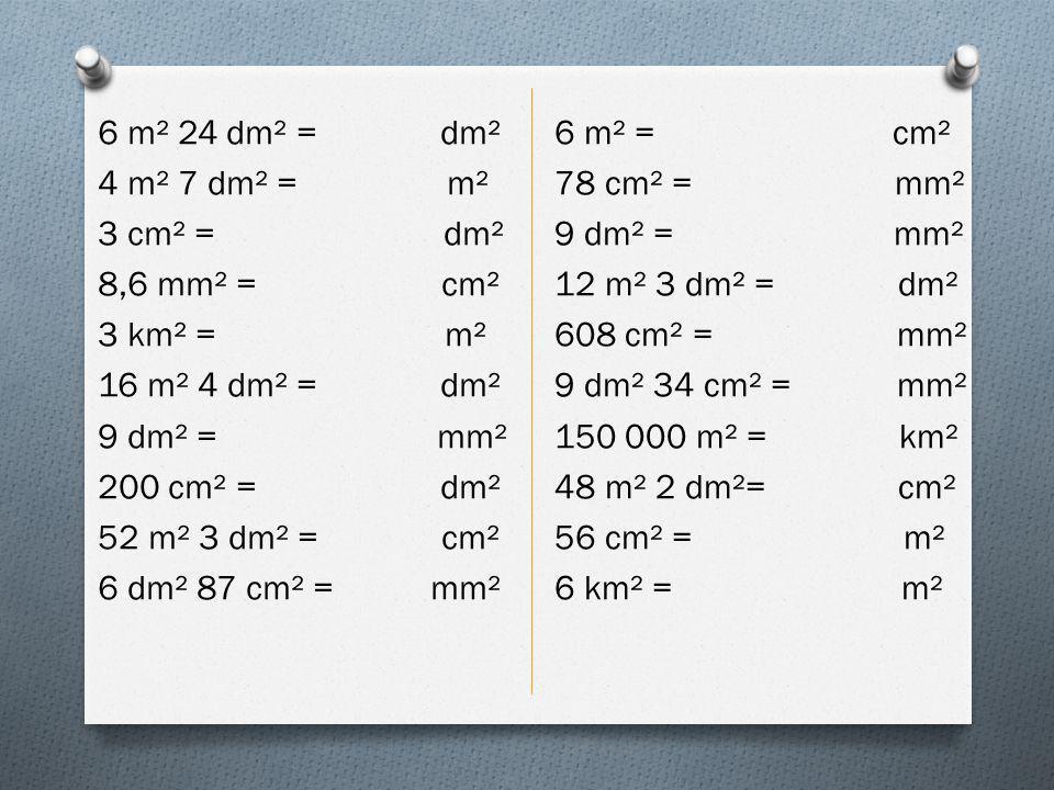 6 m² 24 dm² = dm² 4 m² 7 dm² = m² 3 cm² = dm² 8,6 mm² = cm² 3 km² = m² 16 m² 4 dm² = dm² 9 dm² = mm² 200 cm² = dm² 52 m² 3 dm² = cm² 6 dm² 87 cm² = mm²