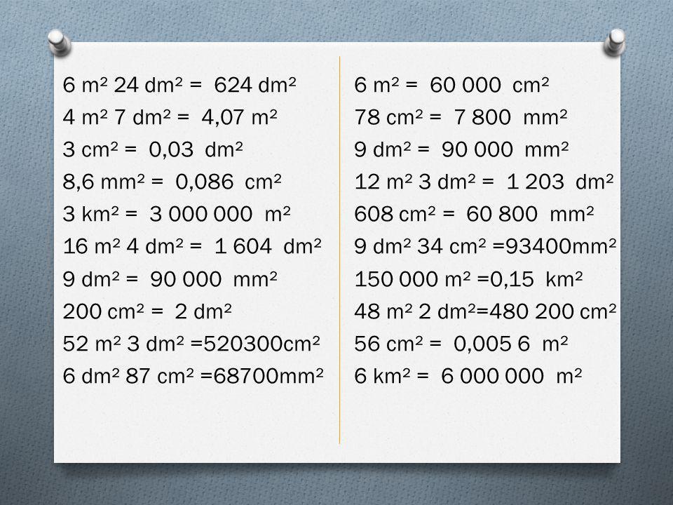 6 m² 24 dm² = 624 dm² 4 m² 7 dm² = 4,07 m² 3 cm² = 0,03 dm² 8,6 mm² = 0,086 cm² 3 km² = 3 000 000 m² 16 m² 4 dm² = 1 604 dm² 9 dm² = 90 000 mm² 200 cm² = 2 dm² 52 m² 3 dm² =520300cm² 6 dm² 87 cm² =68700mm²