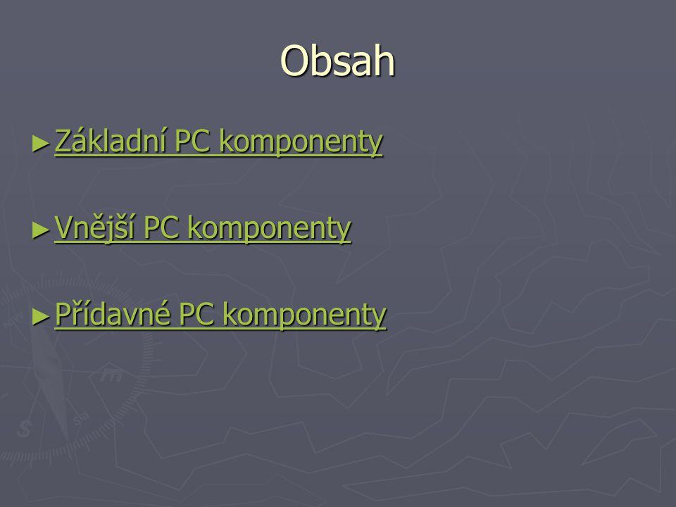 Obsah Základní PC komponenty Vnější PC komponenty
