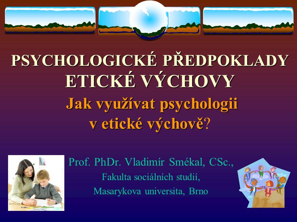 PSYCHOLOGICKÉ PŘEDPOKLADY ETICKÉ VÝCHOVY Jak využívat psychologii v etické výchově