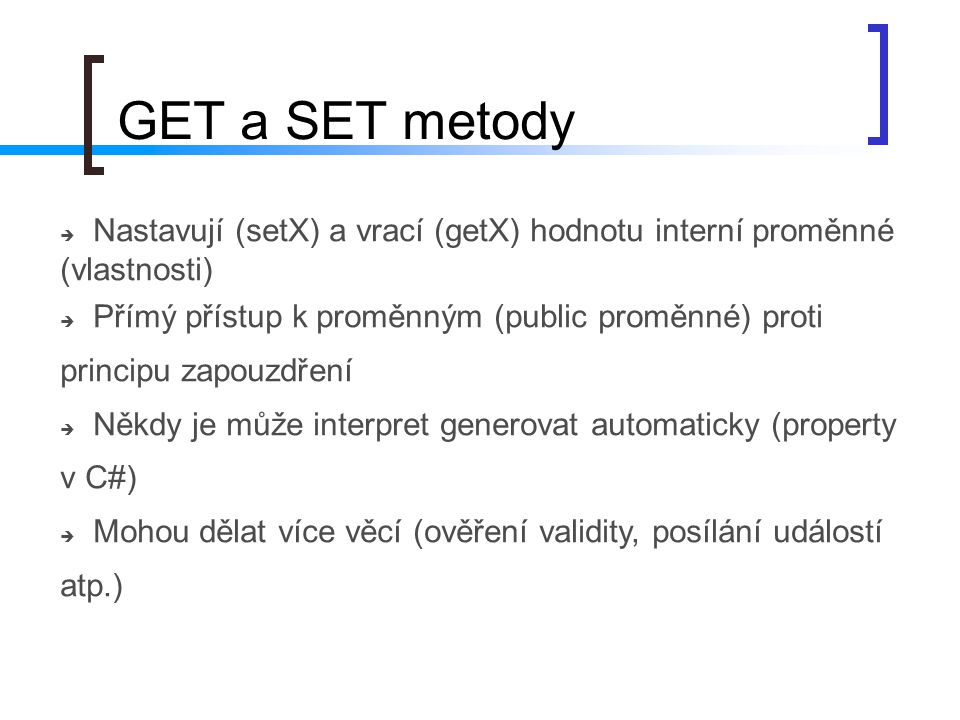GET a SET metody Nastavují (setX) a vrací (getX) hodnotu interní proměnné (vlastnosti)