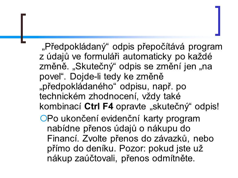 """""""Předpokládaný odpis přepočítává program z údajů ve formuláři automaticky po každé změně. """"Skutečný odpis se změní jen """"na povel . Dojde-li tedy ke změně """"předpokládaného odpisu, např. po technickém zhodnocení, vždy také kombinací Ctrl F4 opravte """"skutečný odpis!"""