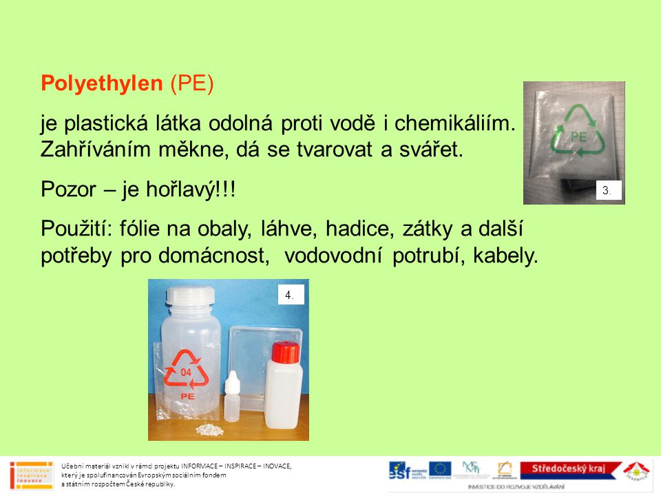 Polyethylen (PE) je plastická látka odolná proti vodě i chemikáliím. Zahříváním měkne, dá se tvarovat a svářet.