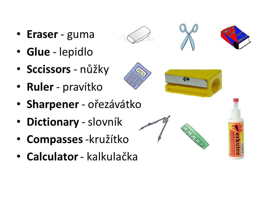 Eraser - guma Glue - lepidlo. Sccissors - nůžky. Ruler - pravítko. Sharpener - ořezávátko. Dictionary - slovník.