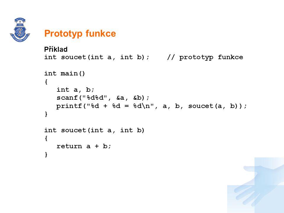 Prototyp funkce Příklad int soucet(int a, int b); // prototyp funkce