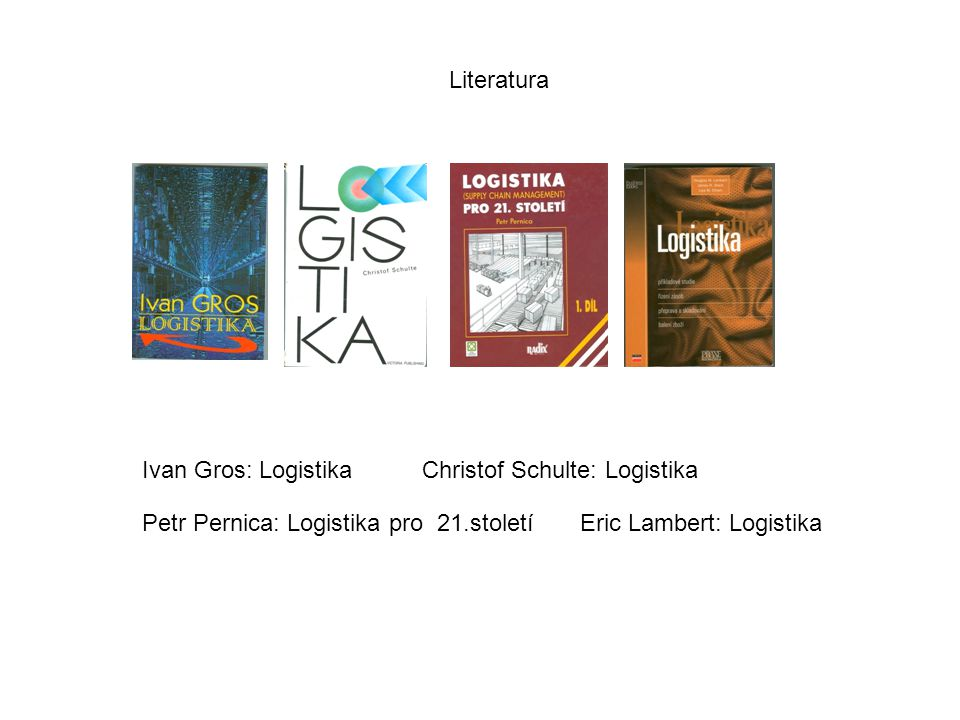 Literatura Ivan Gros: Logistika. Christof Schulte: Logistika. Petr Pernica: Logistika pro 21.století.