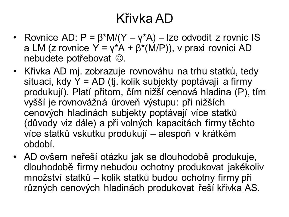 Křivka AD Rovnice AD: P = β*M/(Y – γ*A) – lze odvodit z rovnic IS a LM (z rovnice Y = γ*A + β*(M/P)), v praxi rovnici AD nebudete potřebovat .
